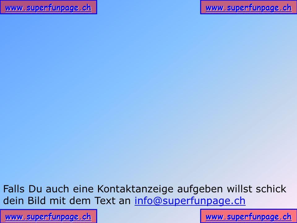 Falls Du auch eine Kontaktanzeige aufgeben willst schick dein Bild mit dem Text an info@superfunpage.ch