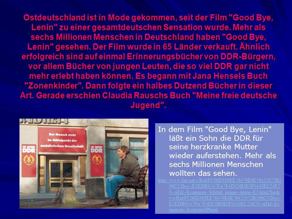 Ostdeutschland ist in Mode gekommen, seit der Film Good Bye, Lenin zu einer gesamtdeutschen Sensation wurde. Mehr als sechs Millionen Menschen in Deutschland haben Good Bye, Lenin gesehen. Der Film wurde in 65 Länder verkauft. Ähnlich erfolgreich sind auf einmal Erinnerungsbücher von DDR-Bürgern, vor allem Bücher von jungen Leuten, die so viel DDR gar nicht mehr erlebt haben können. Es begann mit Jana Hensels Buch Zonenkinder . Dann folgte ein halbes Dutzend Bücher in dieser Art. Gerade erschien Claudia Rauschs Buch Meine freie deutsche Jugend .