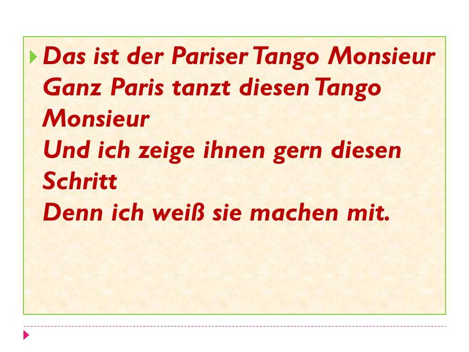 Das ist der Pariser Tango Monsieur Ganz Paris tanzt diesen Tango Monsieur Und ich zeige ihnen gern diesen Schritt Denn ich weiß sie machen mit.