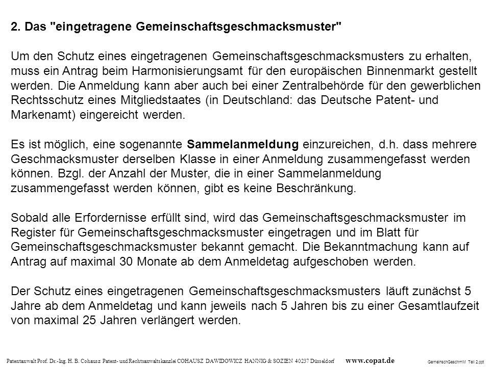 2. Das eingetragene Gemeinschaftsgeschmacksmuster Um den Schutz eines eingetragenen Gemeinschaftsgeschmacksmusters zu erhalten, muss ein Antrag beim Harmonisierungsamt für den europäischen Binnenmarkt gestellt werden. Die Anmeldung kann aber auch bei einer Zentralbehörde für den gewerblichen Rechtsschutz eines Mitgliedstaates (in Deutschland: das Deutsche Patent- und Markenamt) eingereicht werden. Es ist möglich, eine sogenannte Sammelanmeldung einzureichen, d.h. dass mehrere Geschmacksmuster derselben Klasse in einer Anmeldung zusammengefasst werden können. Bzgl. der Anzahl der Muster, die in einer Sammelanmeldung zusammengefasst werden können, gibt es keine Beschränkung. Sobald alle Erfordernisse erfüllt sind, wird das Gemeinschaftsgeschmacksmuster im Register für Gemeinschaftsgeschmacksmuster eingetragen und im Blatt für Gemeinschaftsgeschmacksmuster bekannt gemacht. Die Bekanntmachung kann auf Antrag auf maximal 30 Monate ab dem Anmeldetag aufgeschoben werden. Der Schutz eines eingetragenen Gemeinschaftsgeschmacksmusters läuft zunächst 5 Jahre ab dem Anmeldetag und kann jeweils nach 5 Jahren bis zu einer Gesamtlaufzeit von maximal 25 Jahren verlängert werden.