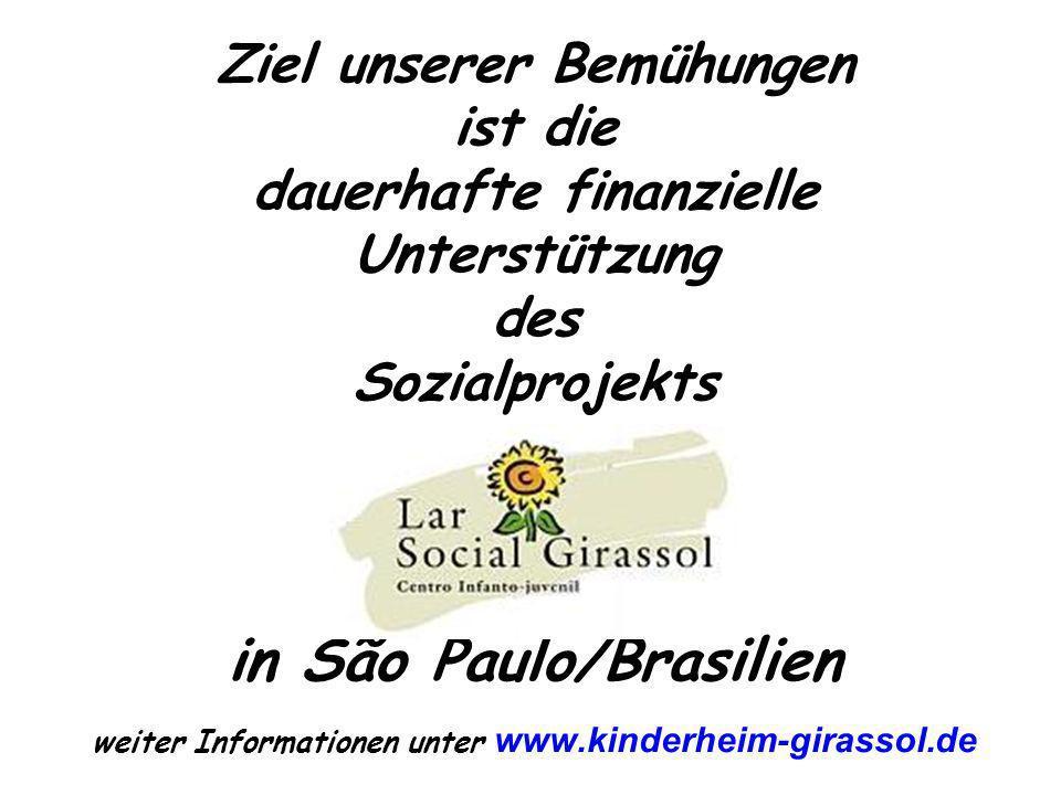 Ziel unserer Bemühungen ist die dauerhafte finanzielle Unterstützung des Sozialprojekts in São Paulo/Brasilien weiter Informationen unter www.kinderheim-girassol.de