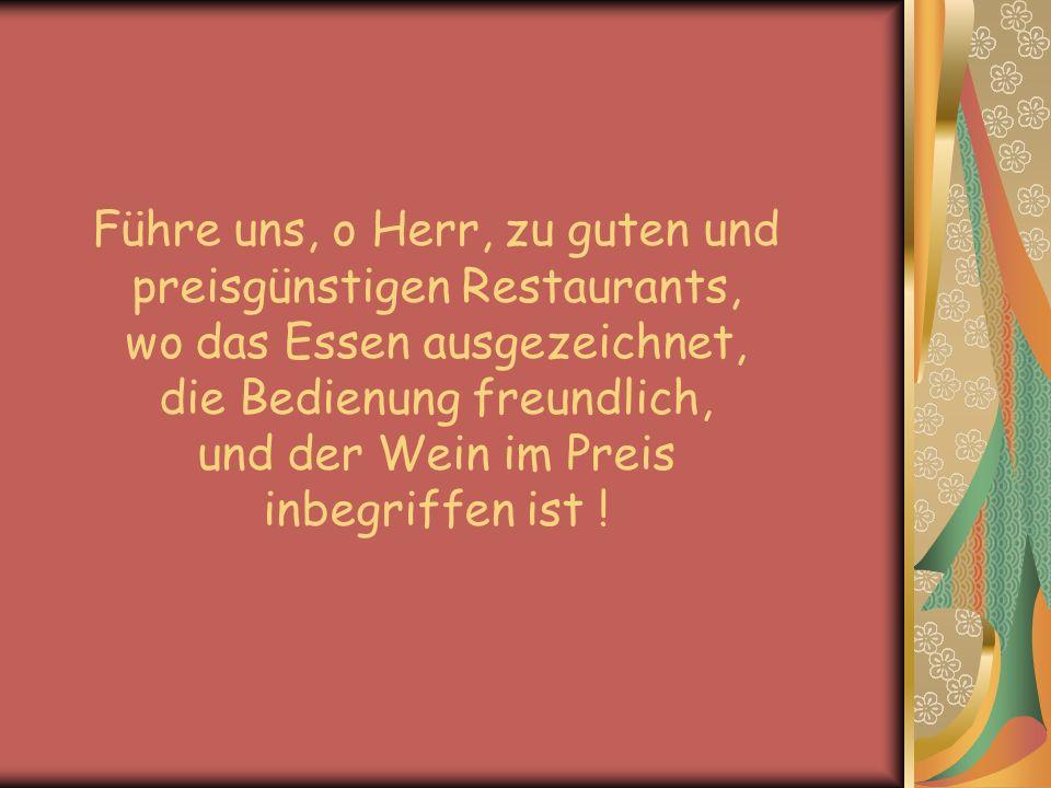 Führe uns, o Herr, zu guten und preisgünstigen Restaurants, wo das Essen ausgezeichnet, die Bedienung freundlich, und der Wein im Preis inbegriffen ist !