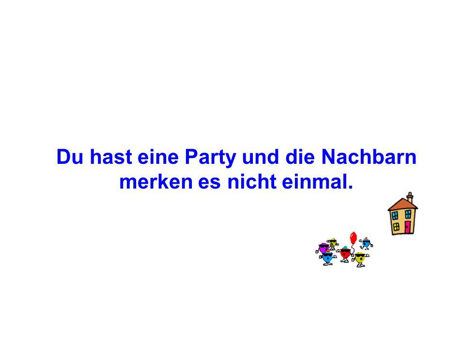 Du hast eine Party und die Nachbarn merken es nicht einmal.