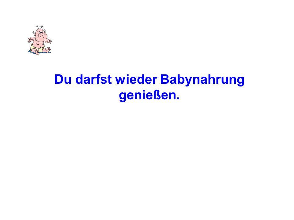 Du darfst wieder Babynahrung genießen.
