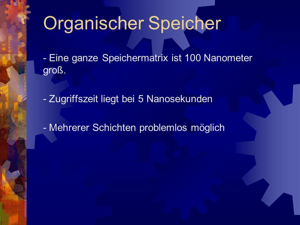 Organischer Speicher - Eine ganze Speichermatrix ist 100 Nanometer groß. - Zugriffszeit liegt bei 5 Nanosekunden.