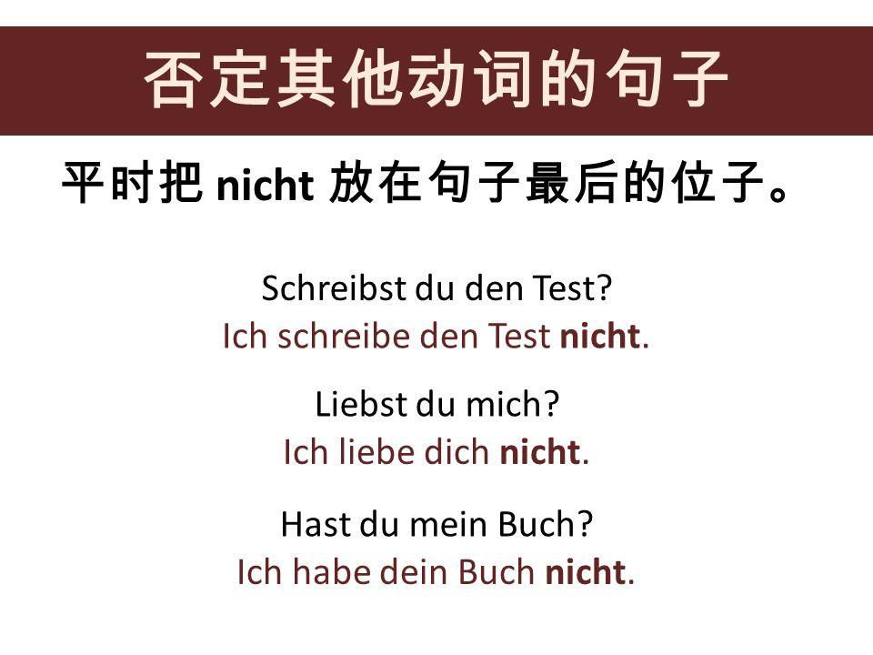 否定其他动词的句子 平时把 nicht 放在句子最后的位子。 Schreibst du den Test