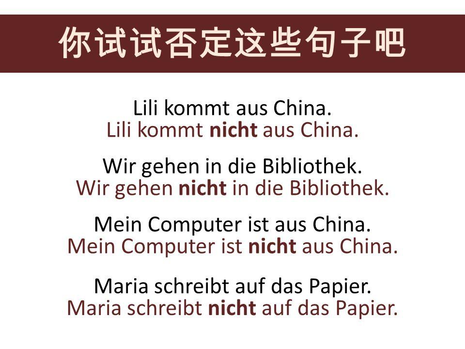 你试试否定这些句子吧 Lili kommt aus China. Lili kommt nicht aus China.