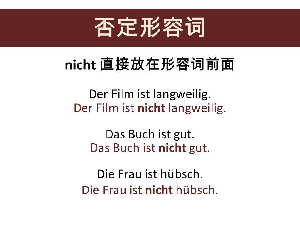 否定形容词 nicht 直接放在形容词前面 Der Film ist langweilig.
