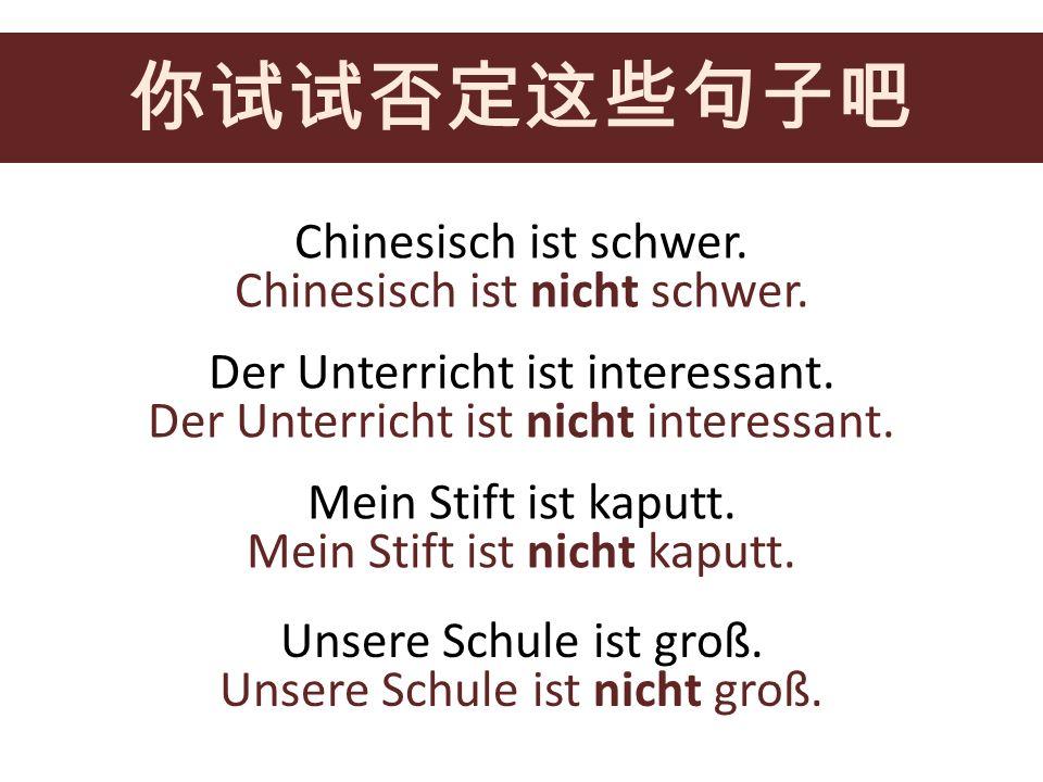 你试试否定这些句子吧 Chinesisch ist schwer. Chinesisch ist nicht schwer.