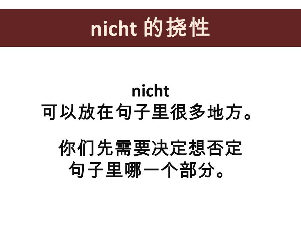 nicht 的挠性 nicht 可以放在句子里很多地方。 你们先需要决定想否定 句子里哪一个部分。
