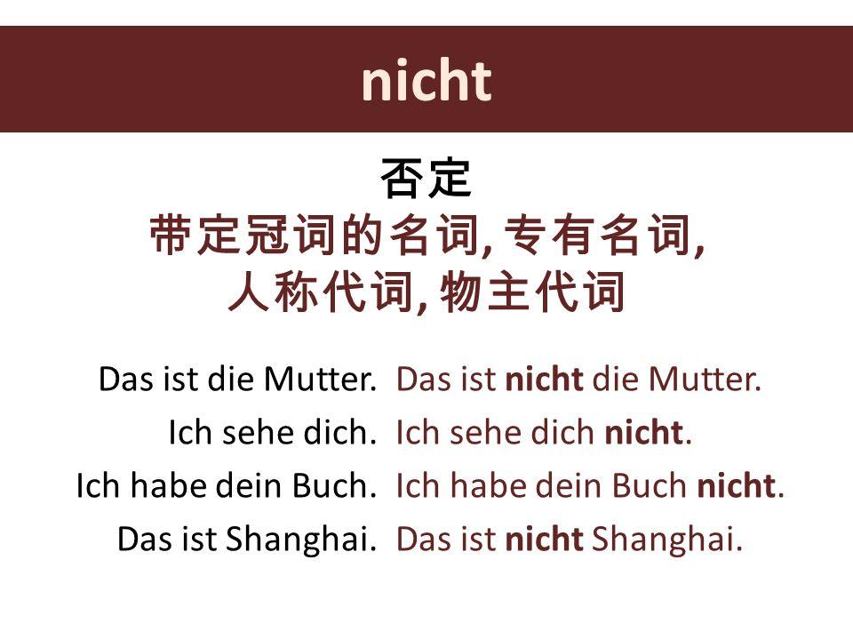 nicht 否定 带定冠词的名词, 专有名词, 人称代词, 物主代词 Das ist die Mutter.