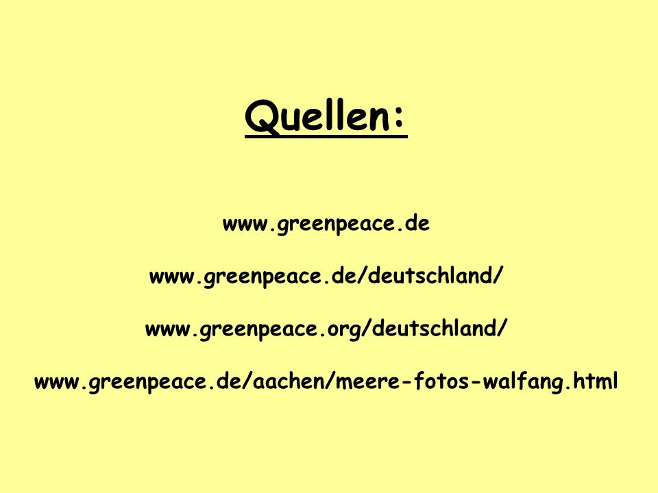 Quellen: www.greenpeace.de www.greenpeace.de/deutschland/