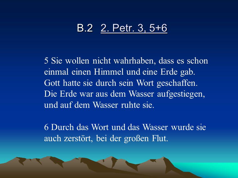 B.2 2. Petr. 3, 5+6 5 Sie wollen nicht wahrhaben, dass es schon einmal einen Himmel und eine Erde gab.