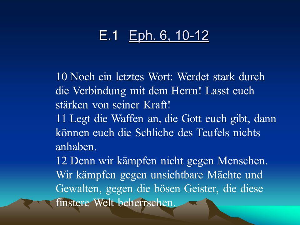 E.1 Eph. 6, 10-12 10 Noch ein letztes Wort: Werdet stark durch die Verbindung mit dem Herrn! Lasst euch stärken von seiner Kraft!