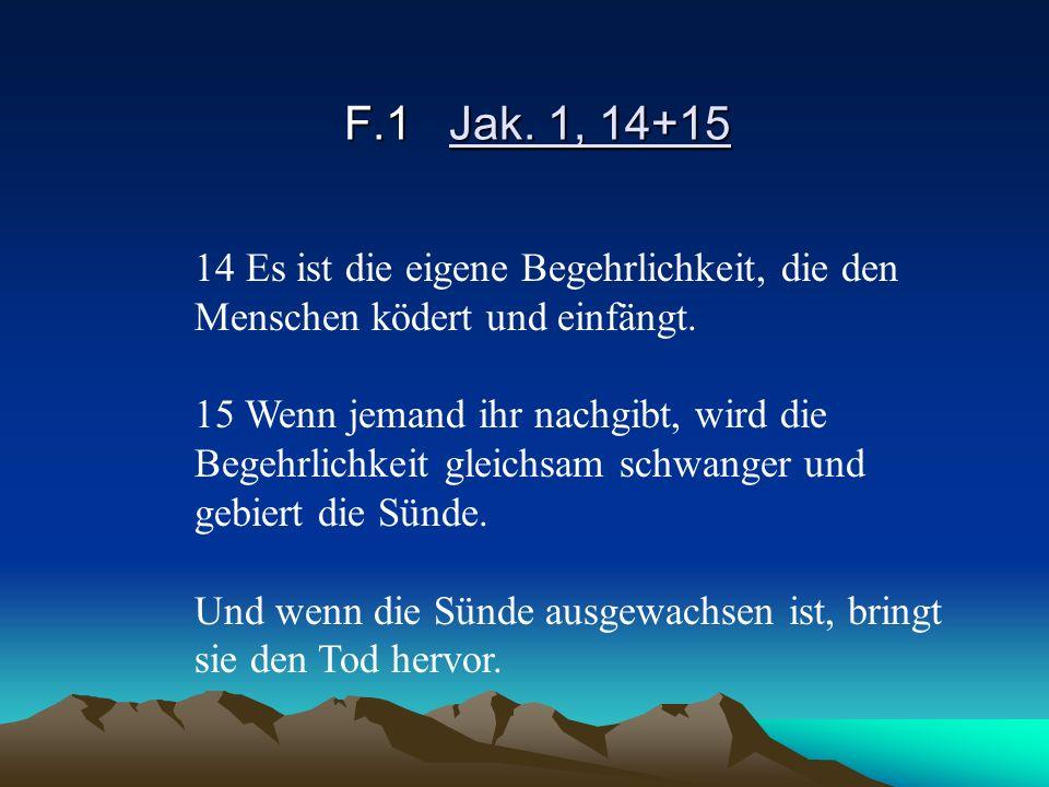 F.1 Jak. 1, 14+15 14 Es ist die eigene Begehrlichkeit, die den Menschen ködert und einfängt.