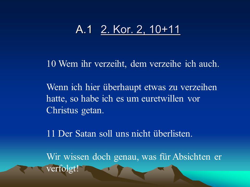 A.1 2. Kor. 2, 10+11 10 Wem ihr verzeiht, dem verzeihe ich auch.