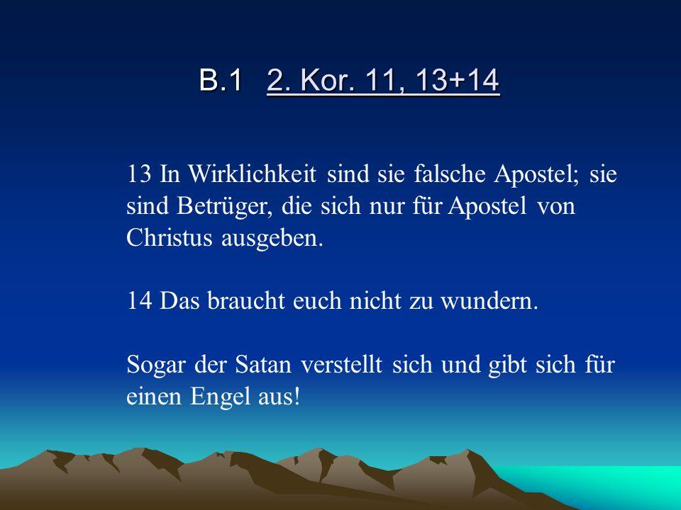 B.1 2. Kor. 11, 13+14 13 In Wirklichkeit sind sie falsche Apostel; sie sind Betrüger, die sich nur für Apostel von Christus ausgeben.