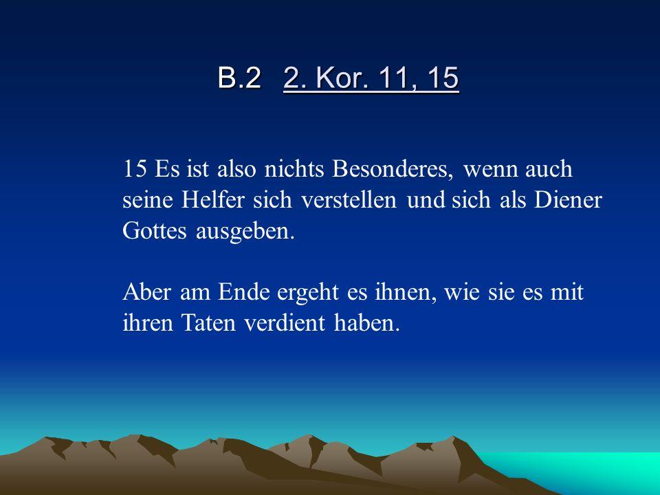 B.2 2. Kor. 11, 15 15 Es ist also nichts Besonderes, wenn auch seine Helfer sich verstellen und sich als Diener Gottes ausgeben.
