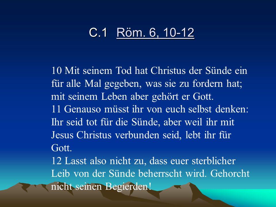 C.1 Röm. 6, 10-12 10 Mit seinem Tod hat Christus der Sünde ein für alle Mal gegeben, was sie zu fordern hat; mit seinem Leben aber gehört er Gott.