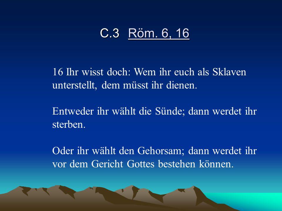 C.3 Röm. 6, 16 16 Ihr wisst doch: Wem ihr euch als Sklaven unterstellt, dem müsst ihr dienen. Entweder ihr wählt die Sünde; dann werdet ihr sterben.