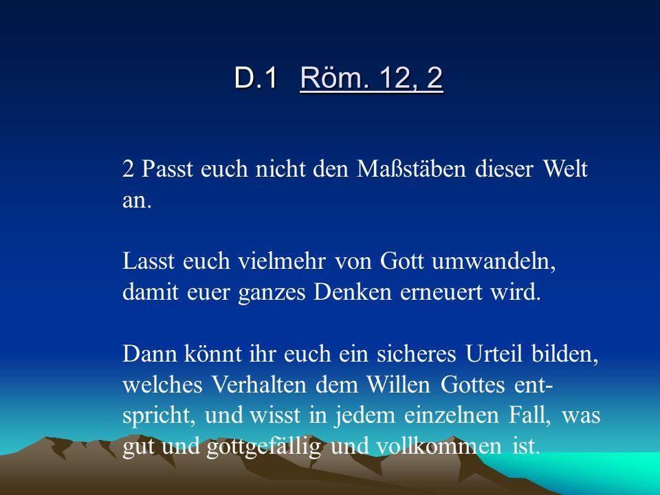 D.1 Röm. 12, 2 2 Passt euch nicht den Maßstäben dieser Welt an.