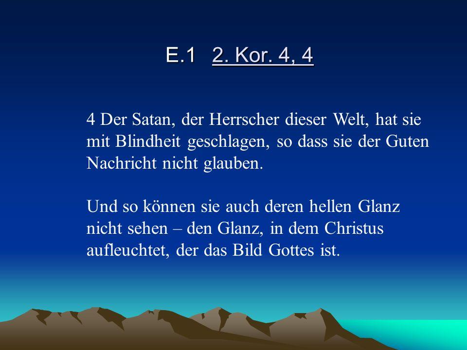 E.1 2. Kor. 4, 4 4 Der Satan, der Herrscher dieser Welt, hat sie mit Blindheit geschlagen, so dass sie der Guten Nachricht nicht glauben.