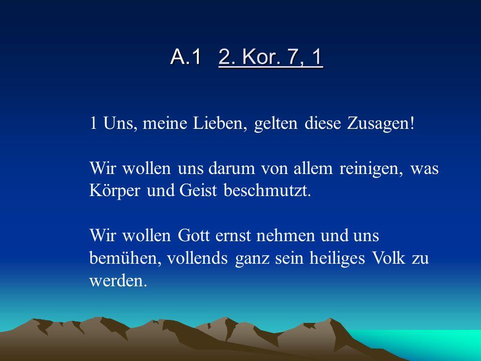 A.1 2. Kor. 7, 1 1 Uns, meine Lieben, gelten diese Zusagen!