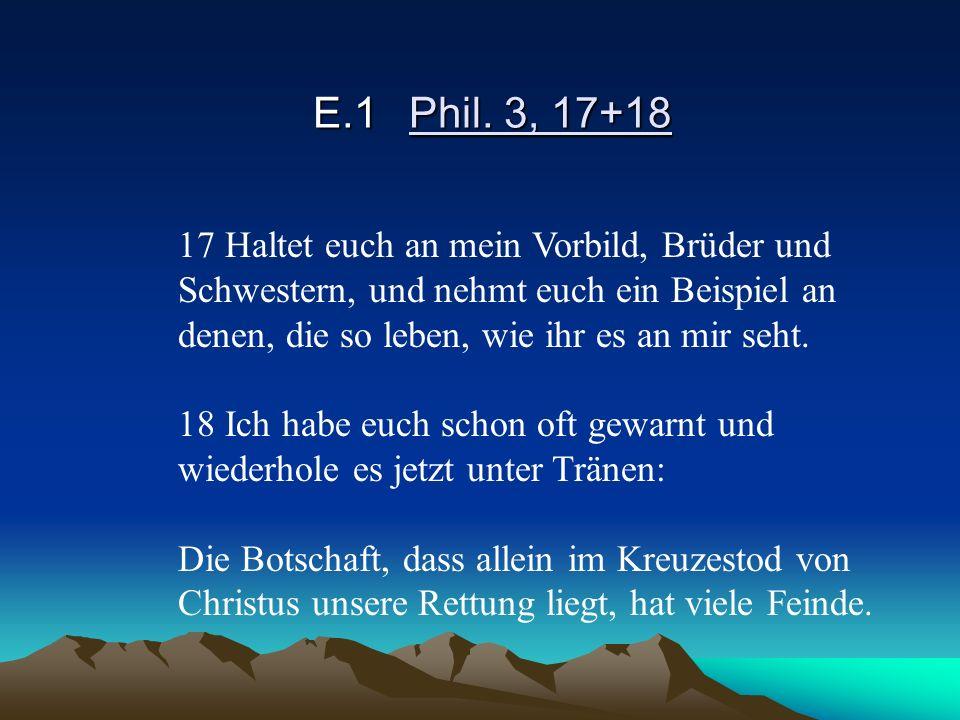 E.1 Phil. 3, 17+18 17 Haltet euch an mein Vorbild, Brüder und Schwestern, und nehmt euch ein Beispiel an denen, die so leben, wie ihr es an mir seht.