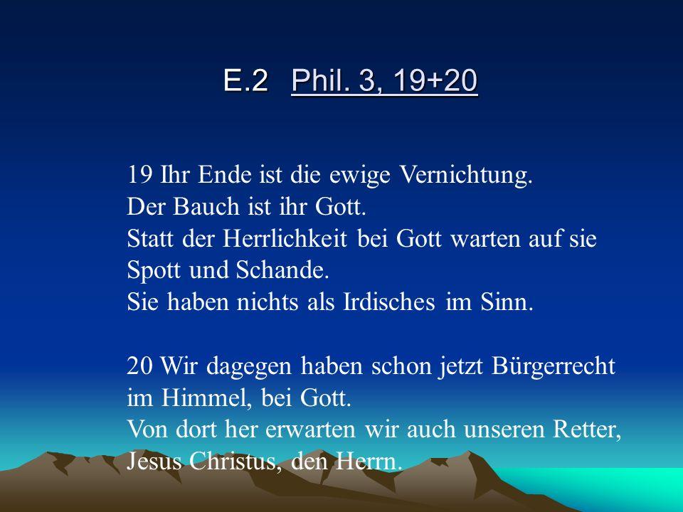 E.2 Phil. 3, 19+20 19 Ihr Ende ist die ewige Vernichtung.