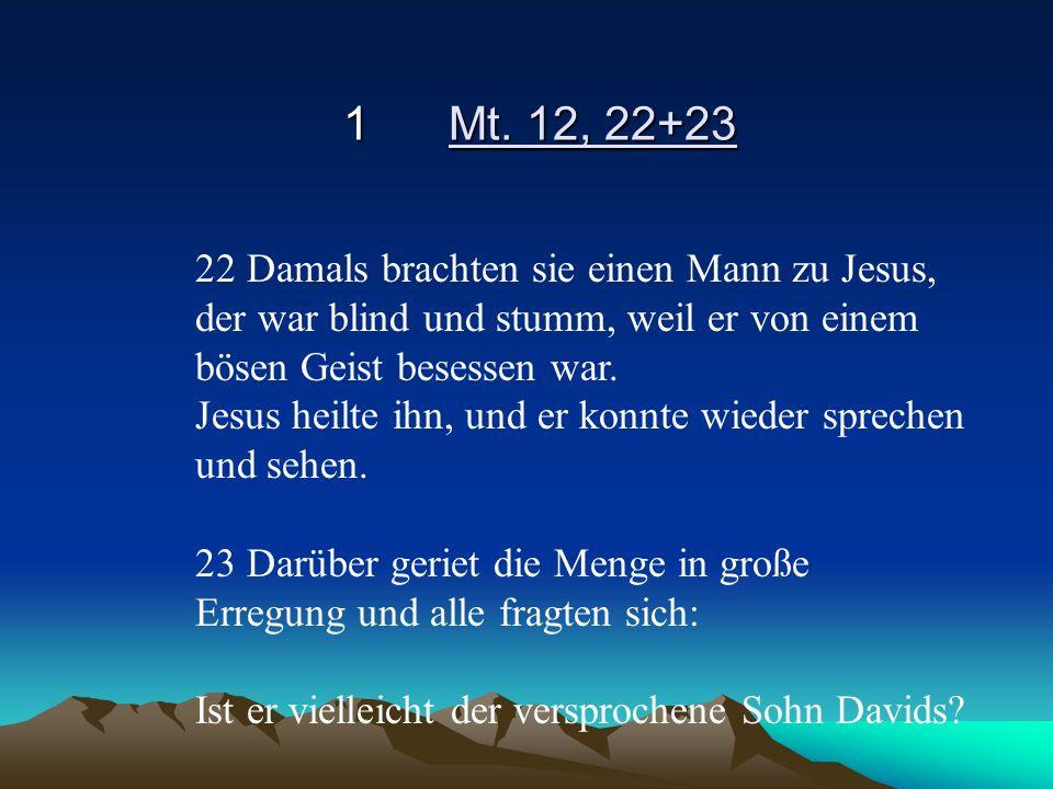 1 Mt. 12, 22+23 22 Damals brachten sie einen Mann zu Jesus, der war blind und stumm, weil er von einem bösen Geist besessen war.