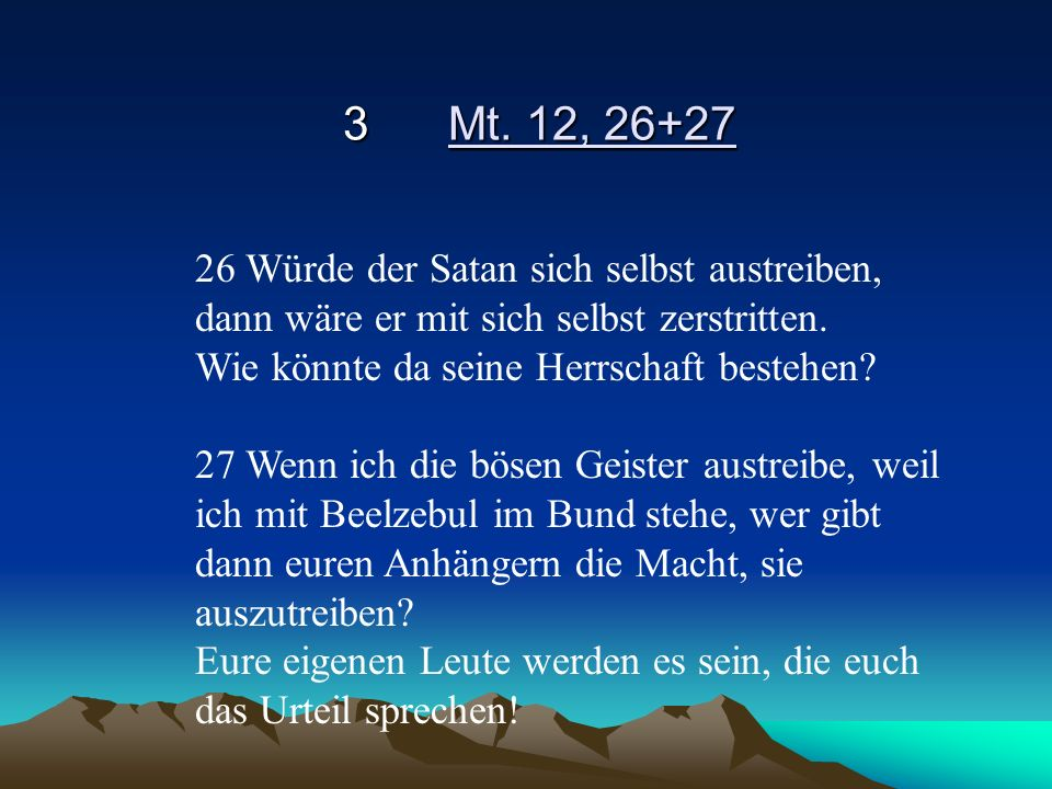 3 Mt. 12, 26+27 26 Würde der Satan sich selbst austreiben, dann wäre er mit sich selbst zerstritten.