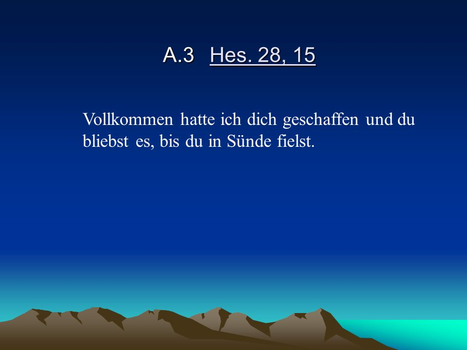 A.3 Hes. 28, 15 Vollkommen hatte ich dich geschaffen und du bliebst es, bis du in Sünde fielst.