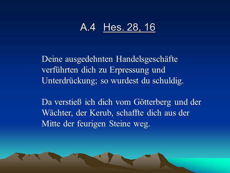 A.4 Hes. 28, 16 Deine ausgedehnten Handelsgeschäfte verführten dich zu Erpressung und Unterdrückung; so wurdest du schuldig.