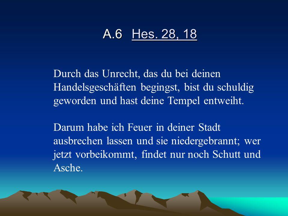 A.6 Hes. 28, 18 Durch das Unrecht, das du bei deinen Handelsgeschäften begingst, bist du schuldig geworden und hast deine Tempel entweiht.