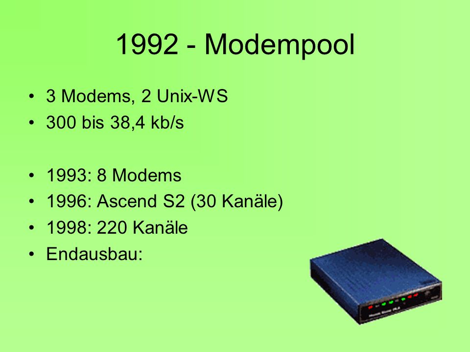 1992 - Modempool 3 Modems, 2 Unix-WS 300 bis 38,4 kb/s 1993: 8 Modems