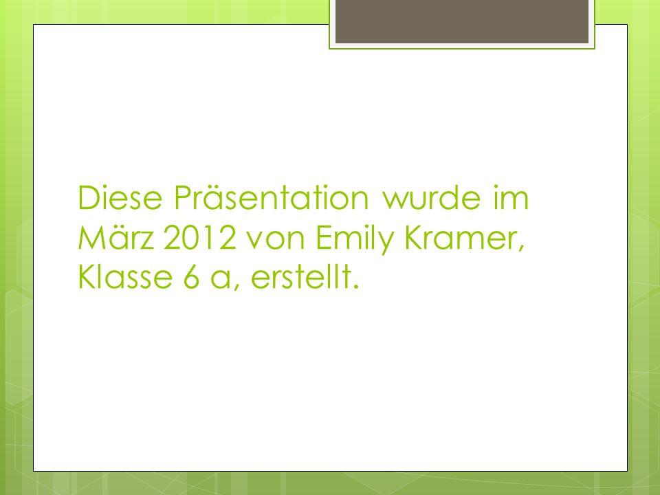 Diese Präsentation wurde im März 2012 von Emily Kramer, Klasse 6 a, erstellt.