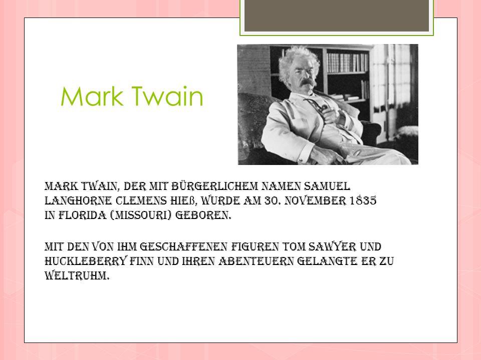 Mark Twain Mark Twain, der mit bürgerlichem Namen Samuel Langhorne Clemens hieß, wurde am 30. November 1835 in Florida (Missouri) geboren.
