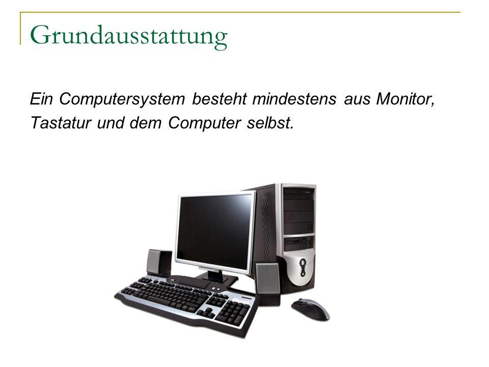 Grundausstattung Ein Computersystem besteht mindestens aus Monitor, Tastatur und dem Computer selbst.