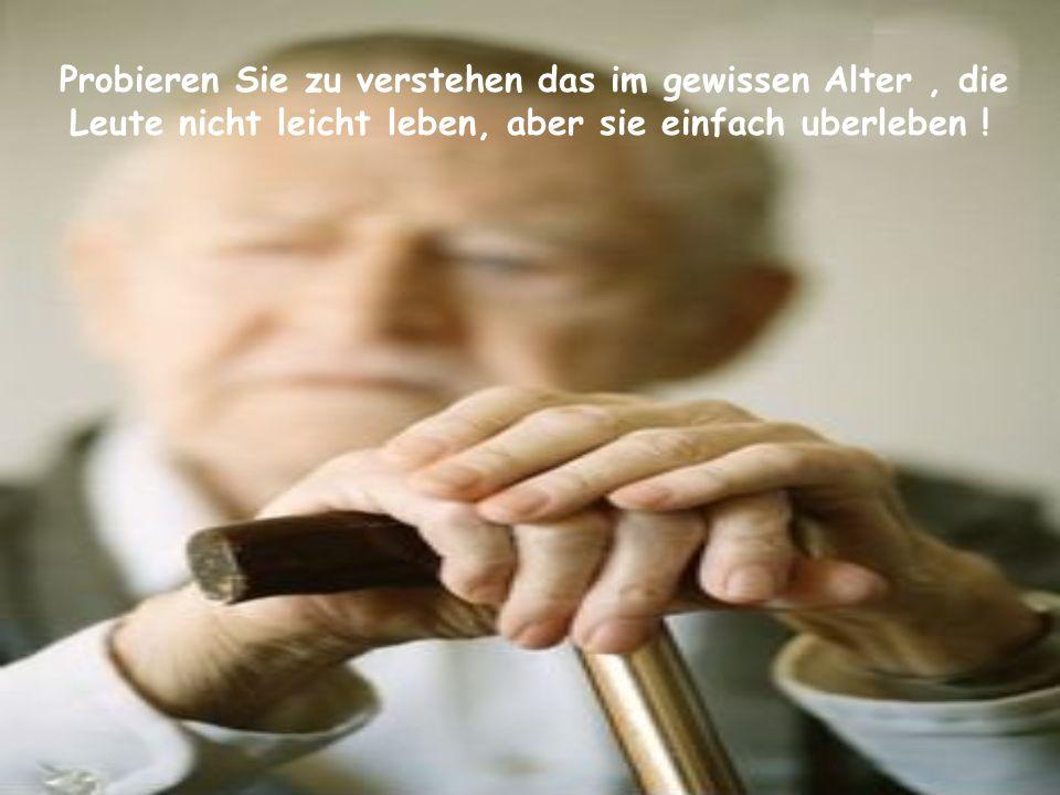 Probieren Sie zu verstehen das im gewissen Alter , die Leute nicht leicht leben, aber sie einfach uberleben !