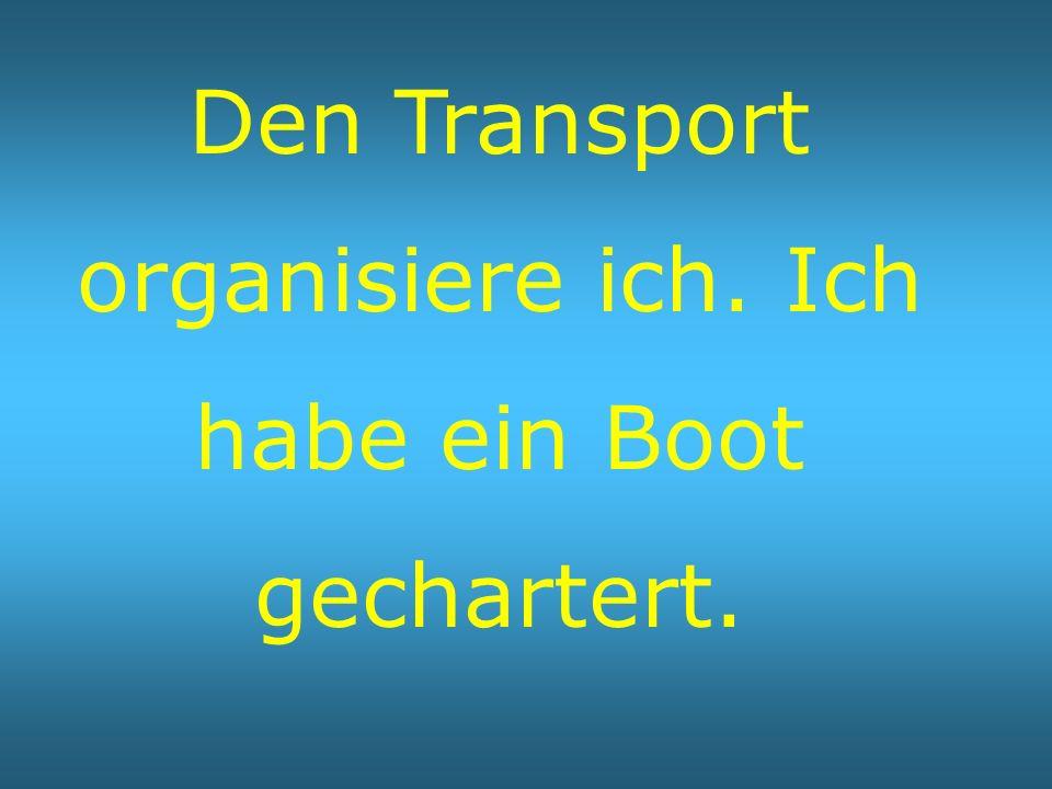 Den Transport organisiere ich. Ich habe ein Boot gechartert.
