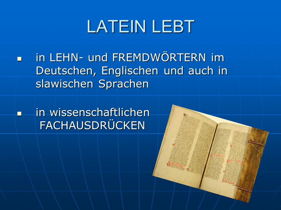 LATEIN LEBT in LEHN- und FREMDWÖRTERN im Deutschen, Englischen und auch in slawischen Sprachen. in wissenschaftlichen FACHAUSDRÜCKEN.