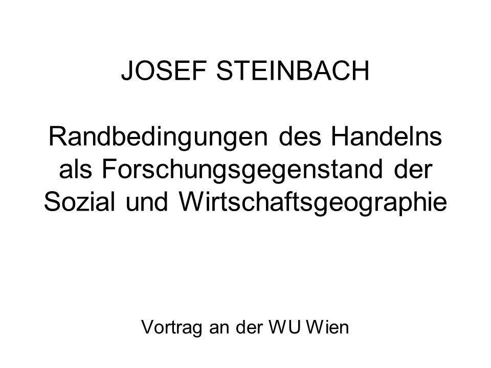 JOSEF STEINBACH Randbedingungen des Handelns als Forschungsgegenstand der Sozial und Wirtschaftsgeographie Vortrag an der WU Wien
