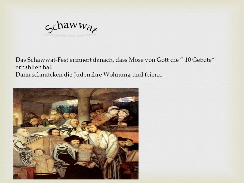 Schawwat Das Schawwat-Fest erinnert danach, dass Mose von Gott die 10 Gebote erhahlten hat. Dann schmücken die Juden ihre Wohnung und feiern.