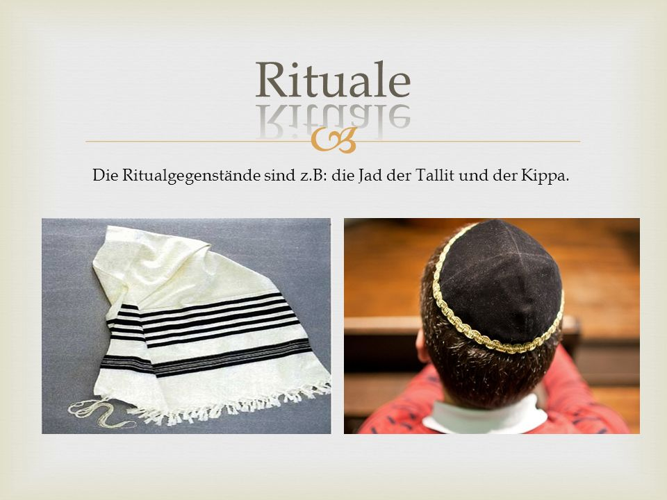 Rituale Die Ritualgegenstände sind z.B: die Jad der Tallit und der Kippa.