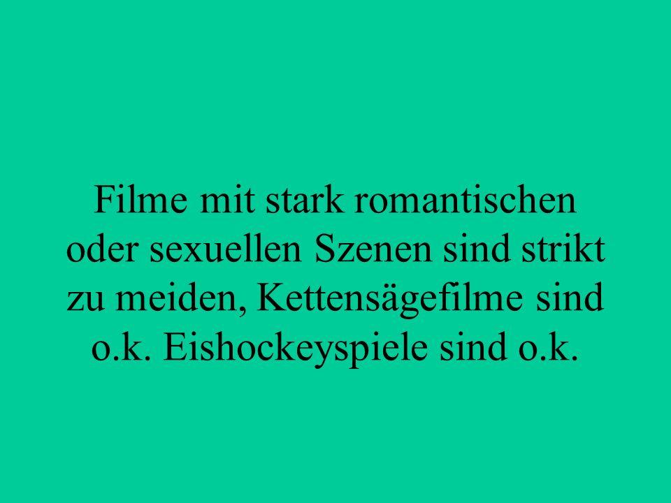 Filme mit stark romantischen oder sexuellen Szenen sind strikt zu meiden, Kettensägefilme sind o.k.
