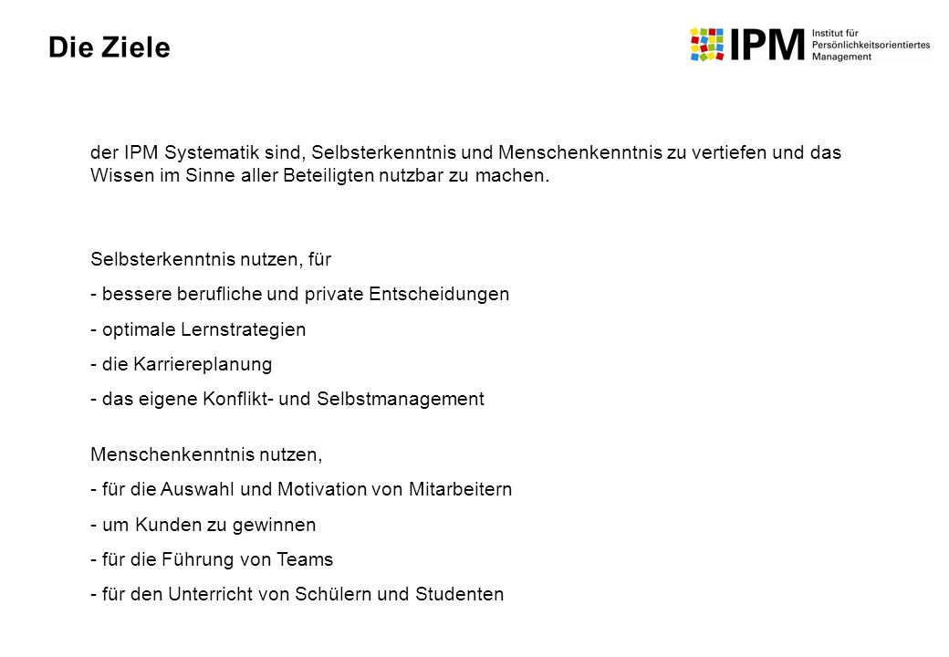 Die Ziele der IPM Systematik sind, Selbsterkenntnis und Menschenkenntnis zu vertiefen und das Wissen im Sinne aller Beteiligten nutzbar zu machen.