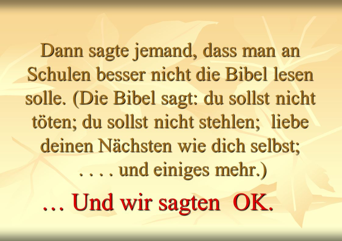 Dann sagte jemand, dass man an Schulen besser nicht die Bibel lesen solle. (Die Bibel sagt: du sollst nicht töten; du sollst nicht stehlen; liebe deinen Nächsten wie dich selbst; . . . . und einiges mehr.)