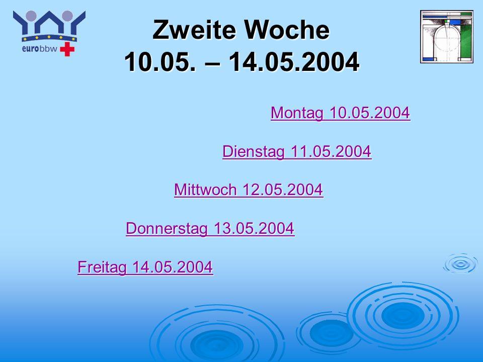 Zweite Woche 10.05. – 14.05.2004 Montag 10.05.2004 Dienstag 11.05.2004
