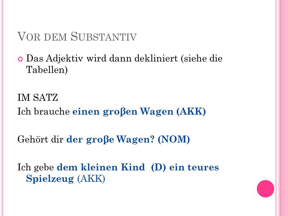 Vor dem Substantiv Das Adjektiv wird dann dekliniert (siehe die Tabellen) IM SATZ. Ich brauche einen groβen Wagen (AKK)