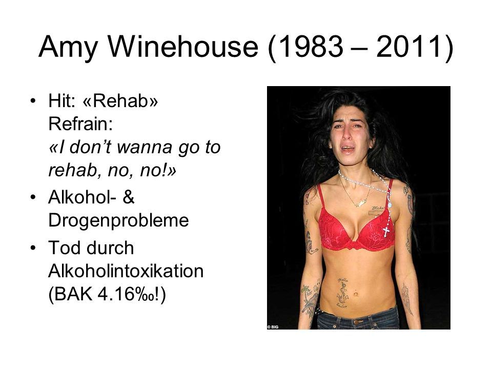 Amy Winehouse (1983 – 2011) Hit: «Rehab» Refrain: «I don't wanna go to rehab, no, no!» Alkohol- & Drogenprobleme.